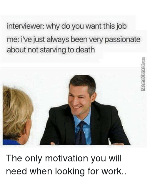 Interviewer: Why do you want this job? ME: I've always been very passionate about not starving to death.